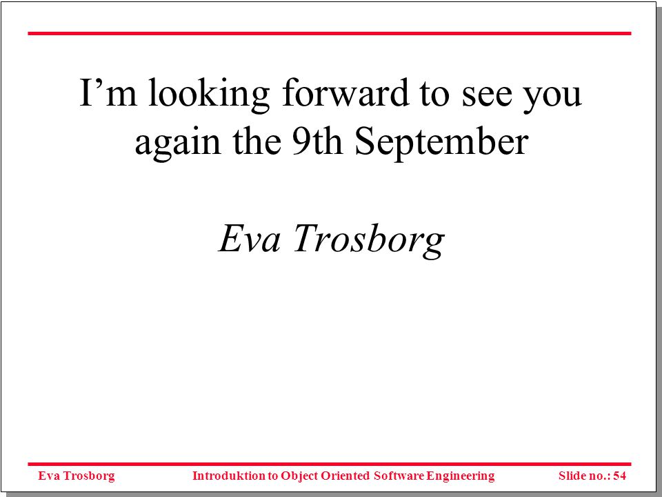 Eva TrosborgSlide no.: 54Introduktion to Object Oriented Software Engineering I'm looking forward to see you again the 9th September Eva Trosborg