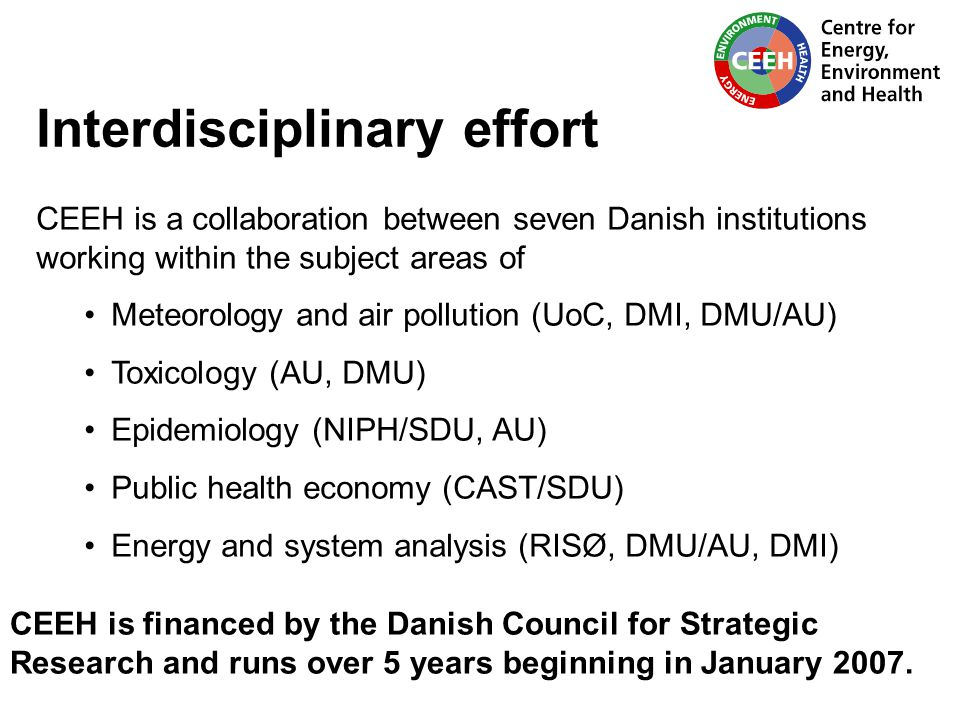 Interdisciplinary effort CEEH is a collaboration between seven Danish institutions working within the subject areas of Meteorology and air pollution (UoC, DMI, DMU/AU) Toxicology (AU, DMU) Epidemiology (NIPH/SDU, AU) Public health economy (CAST/SDU) Energy and system analysis (RISØ, DMU/AU, DMI) CEEH is financed by the Danish Council for Strategic Research and runs over 5 years beginning in January 2007.