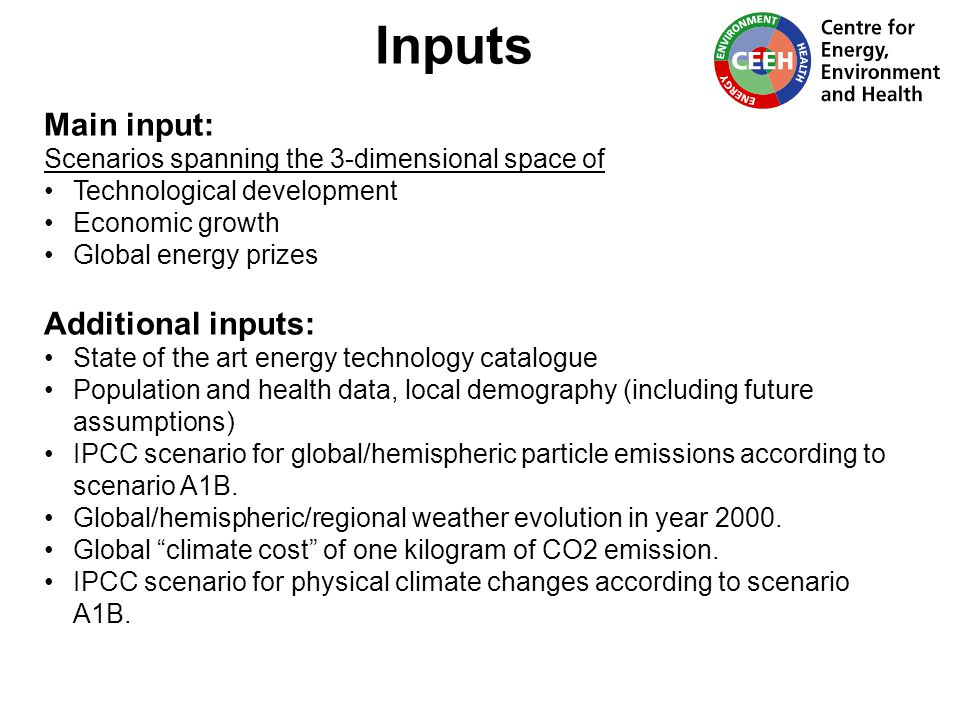 Inputs Main input: Scenarios spanning the 3-dimensional space of Technological development Economic growth Global energy prizes Additional inputs: State of the art energy technology catalogue Population and health data, local demography (including future assumptions) IPCC scenario for global/hemispheric particle emissions according to scenario A1B.