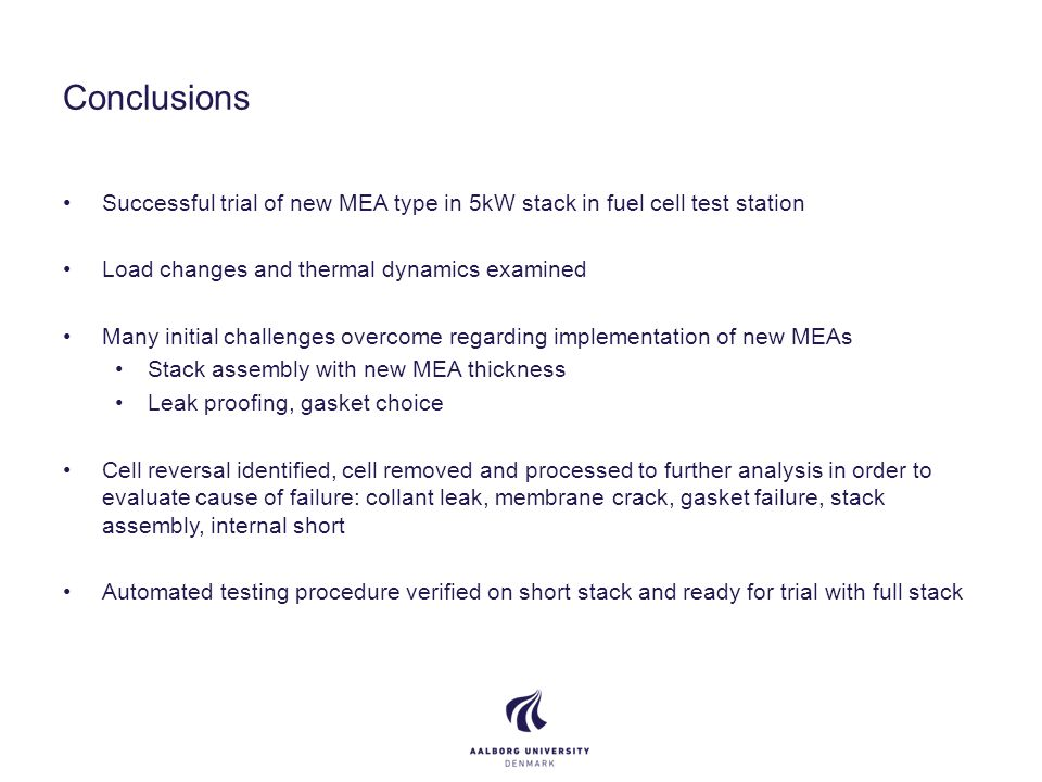 Conclusions Successful trial of new MEA type in 5kW stack in fuel cell test station Load changes and thermal dynamics examined Many initial challenges overcome regarding implementation of new MEAs Stack assembly with new MEA thickness Leak proofing, gasket choice Cell reversal identified, cell removed and processed to further analysis in order to evaluate cause of failure: collant leak, membrane crack, gasket failure, stack assembly, internal short Automated testing procedure verified on short stack and ready for trial with full stack