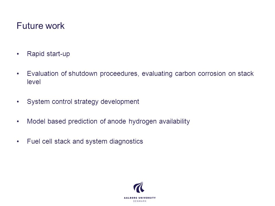 Future work Rapid start-up Evaluation of shutdown proceedures, evaluating carbon corrosion on stack level System control strategy development Model based prediction of anode hydrogen availability Fuel cell stack and system diagnostics