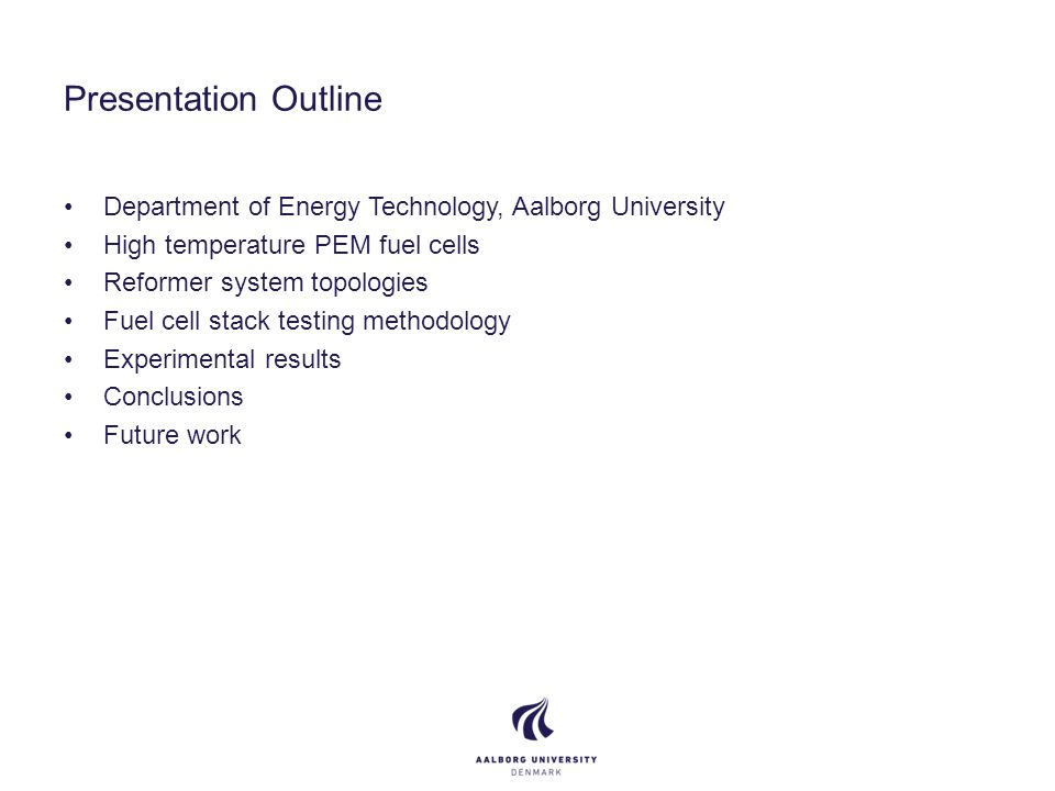 Presentation Outline Department of Energy Technology, Aalborg University High temperature PEM fuel cells Reformer system topologies Fuel cell stack testing methodology Experimental results Conclusions Future work