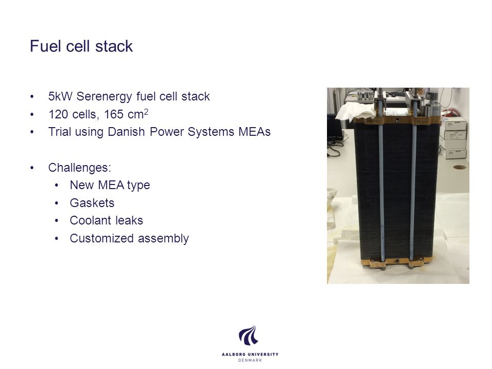 Fuel cell stack 5kW Serenergy fuel cell stack 120 cells, 165 cm 2 Trial using Danish Power Systems MEAs Challenges: New MEA type Gaskets Coolant leaks Customized assembly