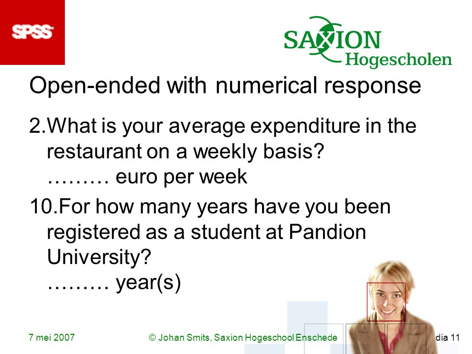 7 mei 2007© Johan Smits, Saxion Hogeschool Enschede dia 11 Open-ended with numerical response 2.What is your average expenditure in the restaurant on a weekly basis.