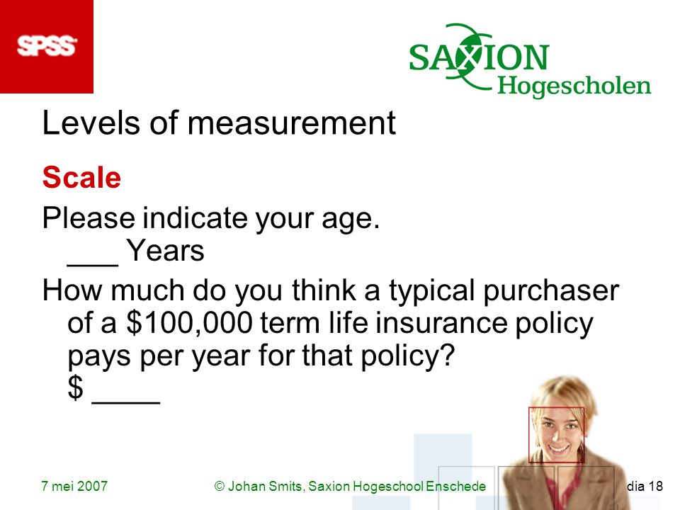 7 mei 2007© Johan Smits, Saxion Hogeschool Enschede dia 18 Levels of measurement Scale Please indicate your age.