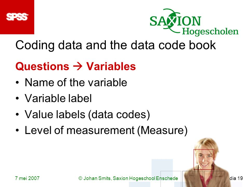 7 mei 2007© Johan Smits, Saxion Hogeschool Enschede dia 19 Coding data and the data code book Questions  Variables Name of the variable Variable label Value labels (data codes) Level of measurement (Measure)