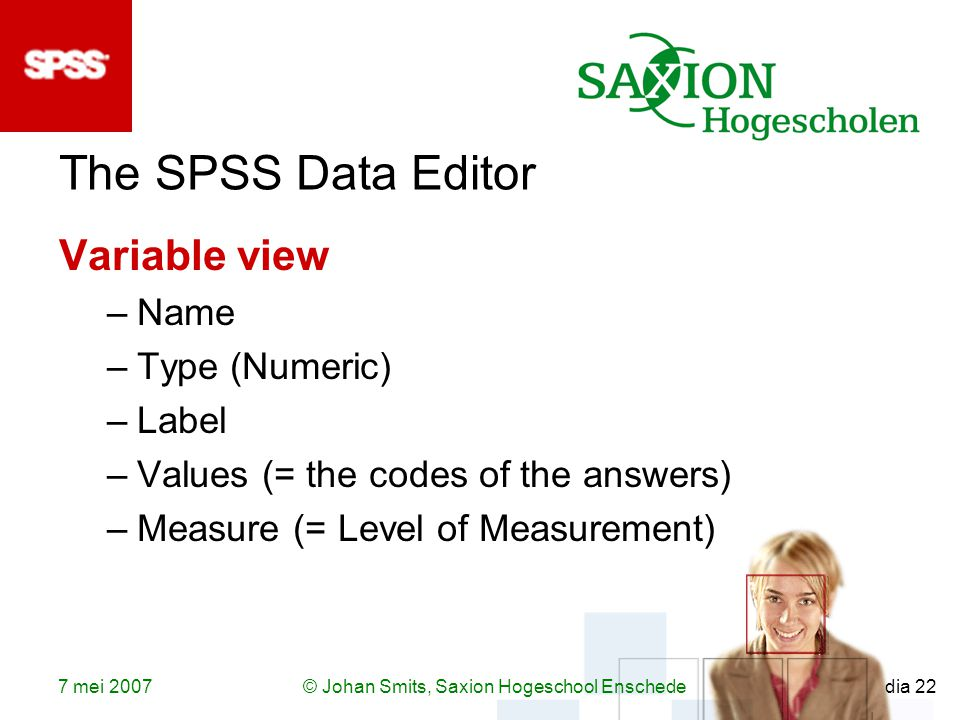 7 mei 2007© Johan Smits, Saxion Hogeschool Enschede dia 22 The SPSS Data Editor Variable view –Name –Type (Numeric) –Label –Values (= the codes of the answers) –Measure (= Level of Measurement)