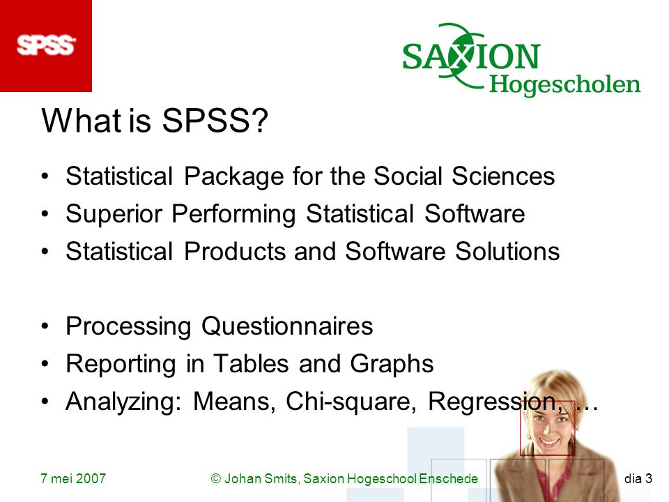 7 mei 2007© Johan Smits, Saxion Hogeschool Enschede dia 3 What is SPSS.