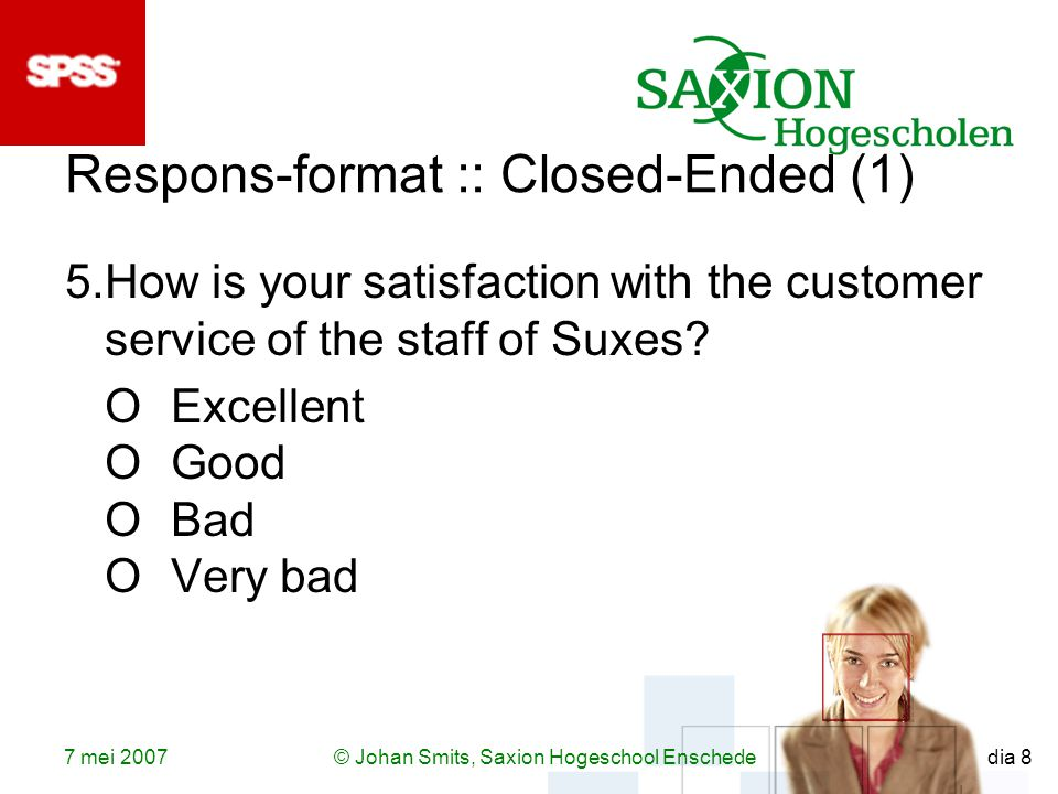 7 mei 2007© Johan Smits, Saxion Hogeschool Enschede dia 8 Respons-format :: Closed-Ended (1) 5.How is your satisfaction with the customer service of the staff of Suxes.