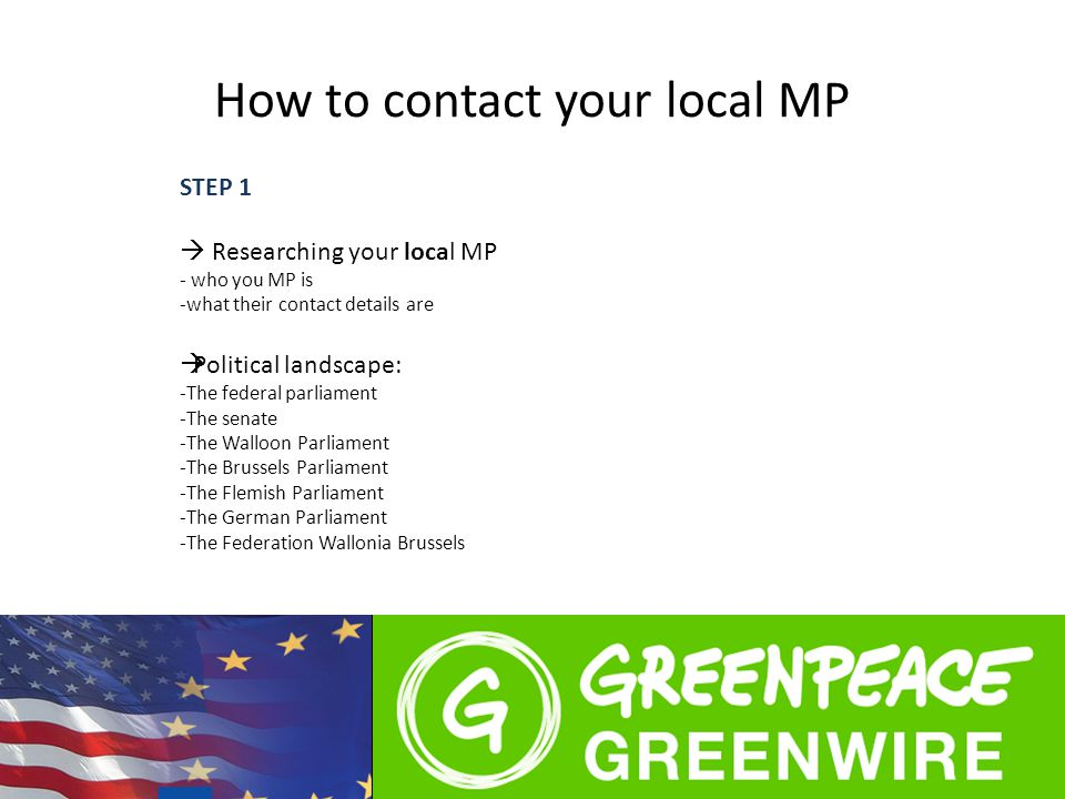 How to contact your local MP STEP 1  Researching your local MP - who you MP is -what their contact details are  Political landscape: -The federal parliament -The senate -The Walloon Parliament -The Brussels Parliament -The Flemish Parliament -The German Parliament -The Federation Wallonia Brussels