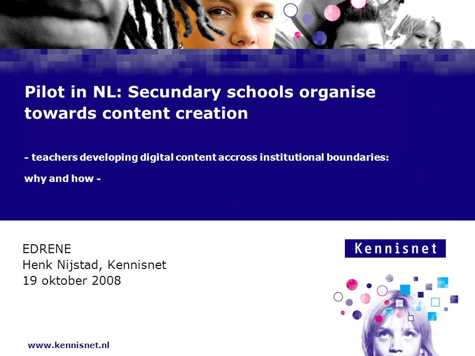 www.kennisnet.nl Pilot in NL: Secundary schools organise towards content creation - teachers developing digital content accross institutional boundaries: why and how - EDRENE Henk Nijstad, Kennisnet 19 oktober 2008