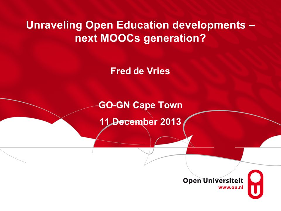Unraveling Open Education developments – next MOOCs generation? Fred de Vries GO-GN Cape Town 11 December 2013