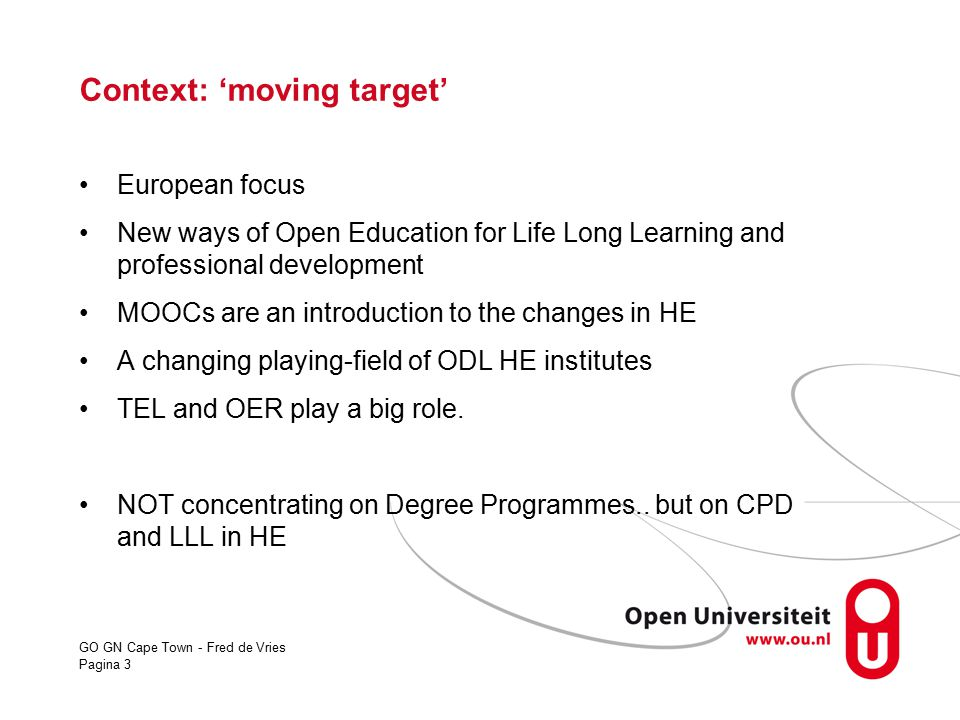 GO GN Cape Town - Fred de Vries Pagina 3 Context: 'moving target' European focus New ways of Open Education for Life Long Learning and professional de