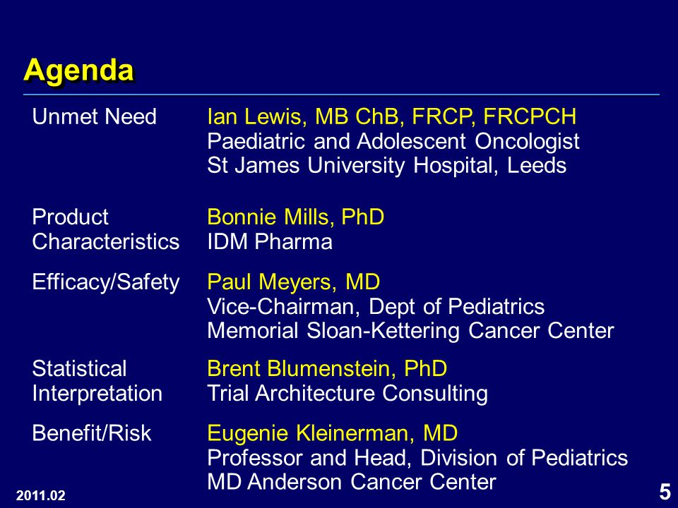 5 AgendaAgenda 2011.02 Unmet NeedIan Lewis, MB ChB, FRCP, FRCPCH Paediatric and Adolescent Oncologist St James University Hospital, Leeds Product Characteristics Bonnie Mills, PhD IDM Pharma Efficacy/SafetyPaul Meyers, MD Vice-Chairman, Dept of Pediatrics Memorial Sloan-Kettering Cancer Center Statistical Interpretation Brent Blumenstein, PhD Trial Architecture Consulting Benefit/RiskEugenie Kleinerman, MD Professor and Head, Division of Pediatrics MD Anderson Cancer Center