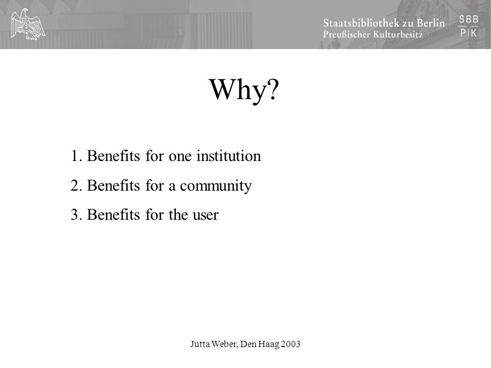 Jutta Weber, Den Haag 2003 Why. 1. Benefits for one institution 2.