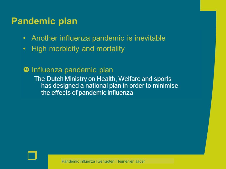 r Pandemic influenza | Genugten, Heijnen en Jager Pandemic plan Another influenza pandemic is inevitable High morbidity and mortality  Influenza pandemic plan The Dutch Ministry on Health, Welfare and sports has designed a national plan in order to minimise the effects of pandemic influenza