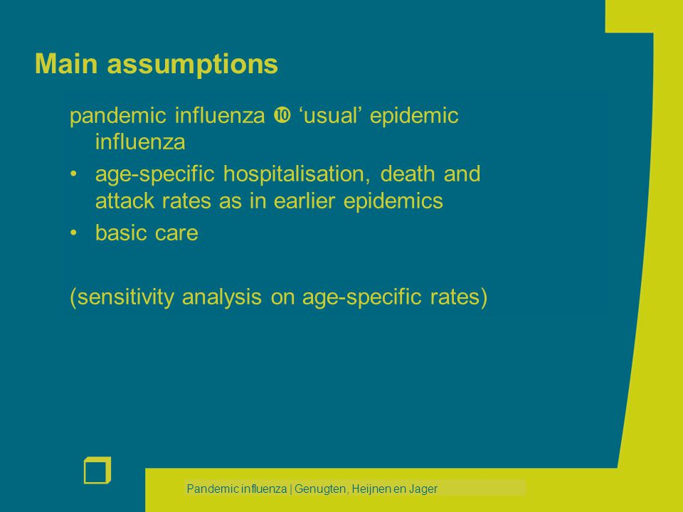 r Pandemic influenza | Genugten, Heijnen en Jager Main assumptions pandemic influenza  'usual' epidemic influenza age-specific hospitalisation, death and attack rates as in earlier epidemics basic care (sensitivity analysis on age-specific rates)