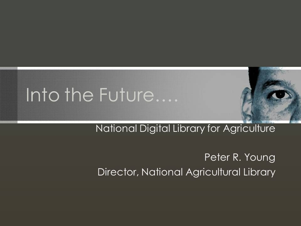 Into the Future…. National Digital Library for Agriculture Peter R. Young Director, National Agricultural Library