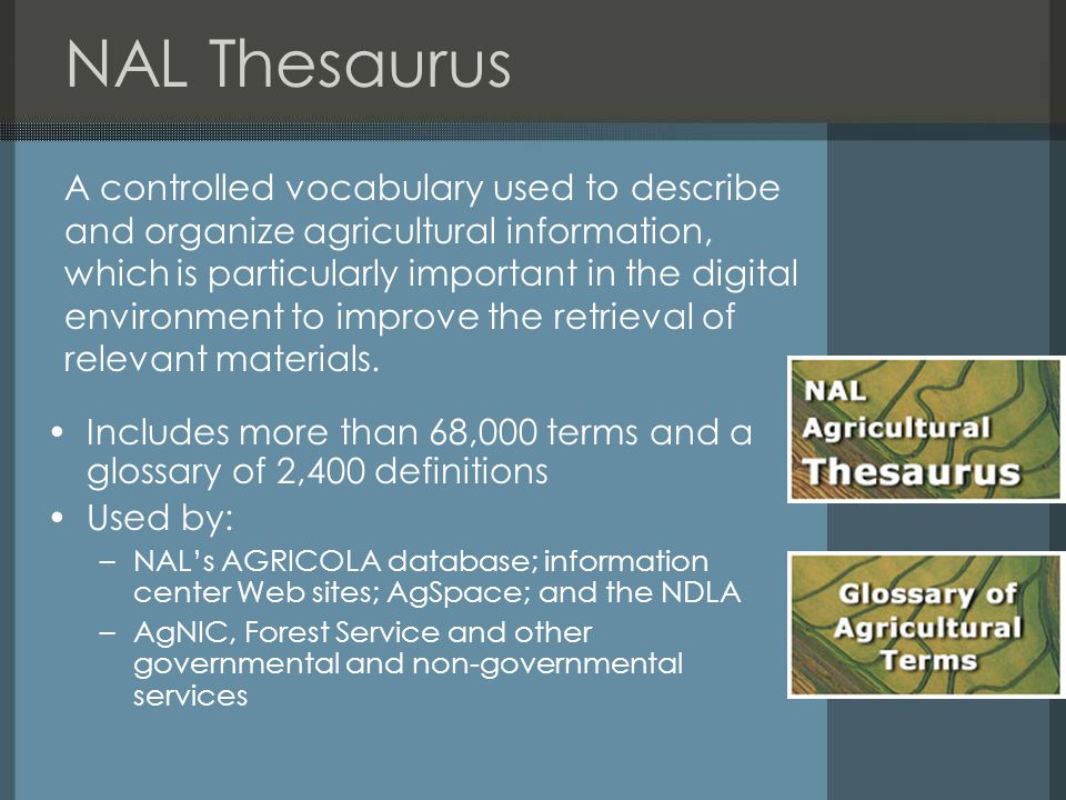 NAL Thesaurus Includes more than 68,000 terms and a glossary of 2,400 definitions Used by: –NAL's AGRICOLA database; information center Web sites; AgS