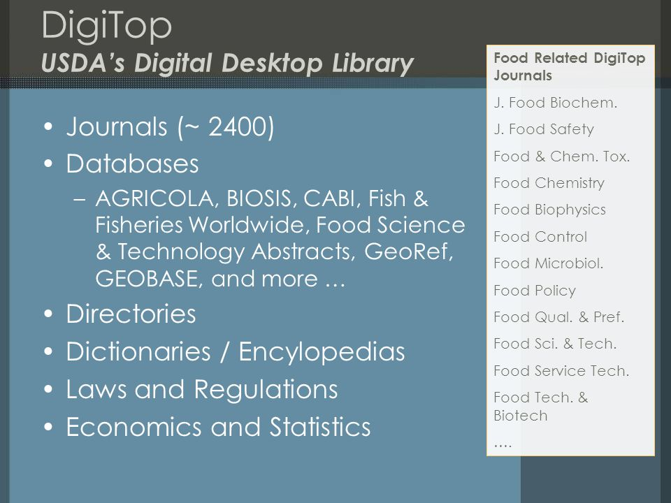 DigiTop USDA's Digital Desktop Library Journals (~ 2400) Databases –AGRICOLA, BIOSIS, CABI, Fish & Fisheries Worldwide, Food Science & Technology Abst