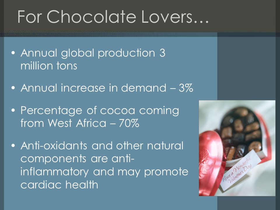 For Chocolate Lovers… Annual global production 3 million tons Annual increase in demand – 3% Percentage of cocoa coming from West Africa – 70% Anti-ox