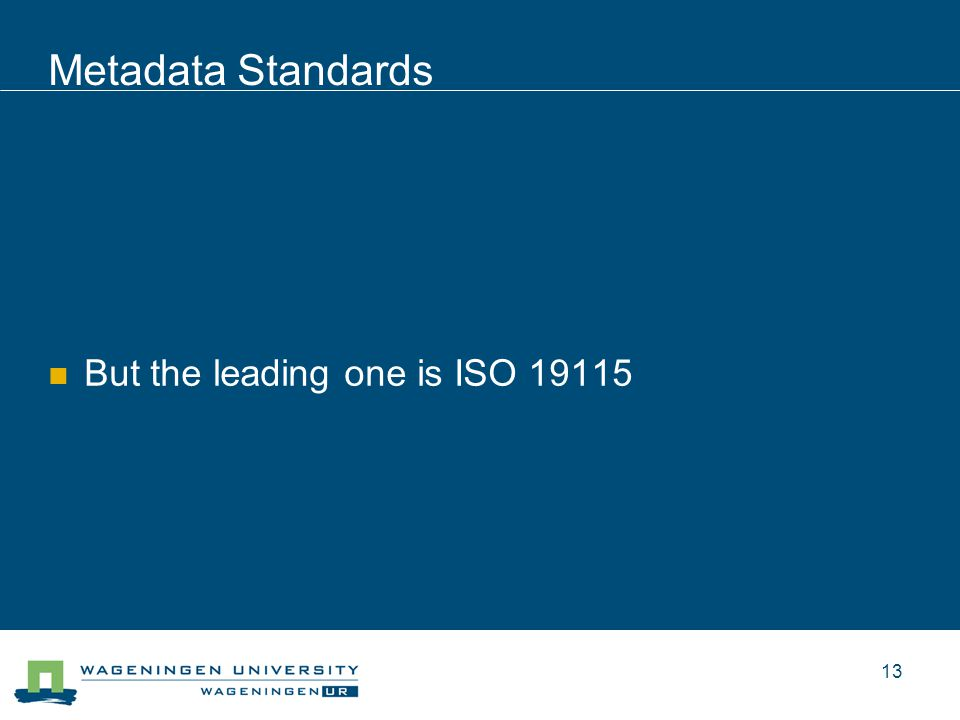 Metadata Standards But the leading one is ISO 19115 13