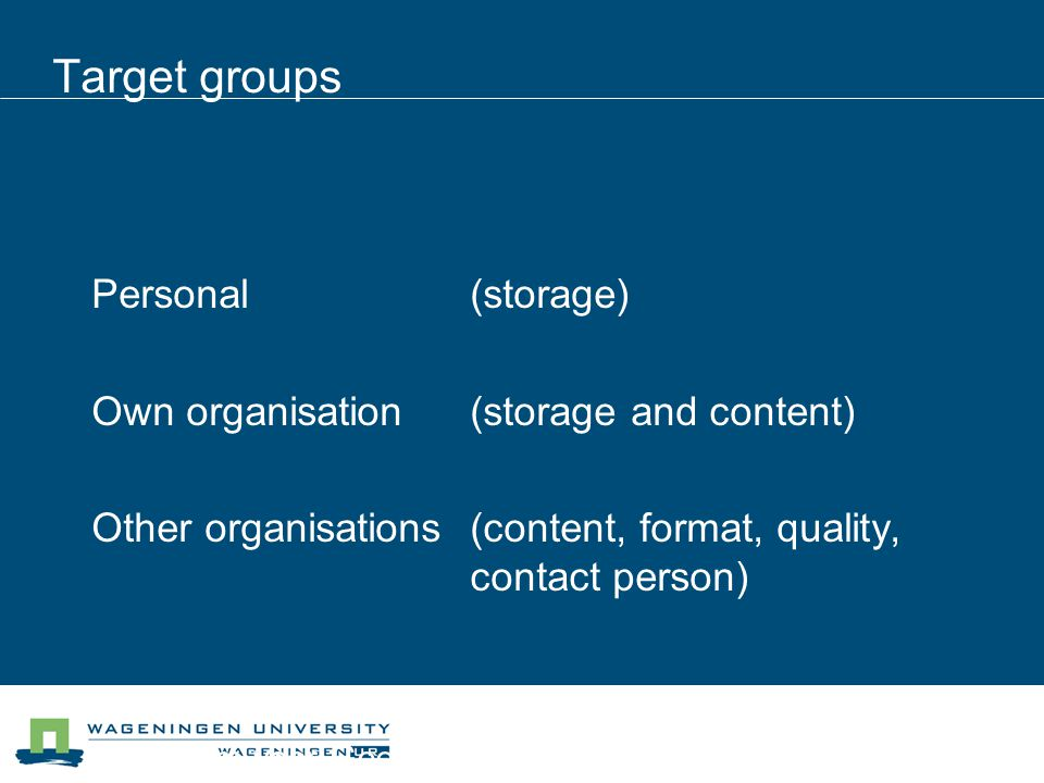 Centrum voor Geo-informatie Target groups Personal(storage) Own organisation(storage and content) Other organisations(content, format, quality, contac