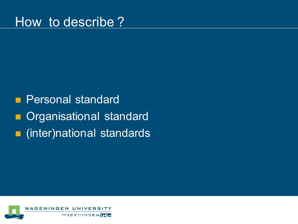 Centrum voor Geo-informatie How to describe ? Personal standard Organisational standard (inter)national standards