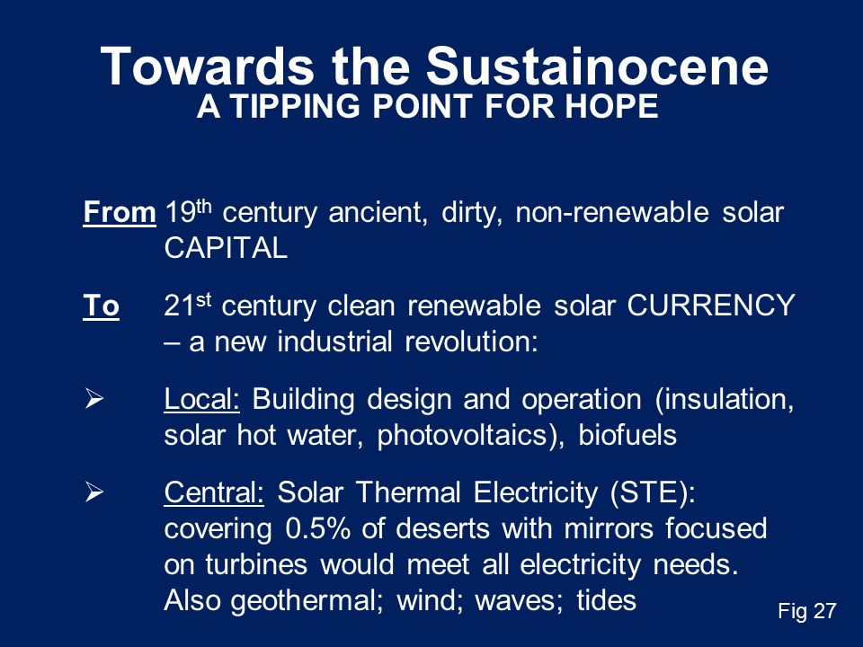 Towards the Sustainocene From19 th century ancient, dirty, non-renewable solar CAPITAL To21 st century clean renewable solar CURRENCY – a new industrial revolution:  Local: Building design and operation (insulation, solar hot water, photovoltaics), biofuels  Central: Solar Thermal Electricity (STE): covering 0.5% of deserts with mirrors focused on turbines would meet all electricity needs.