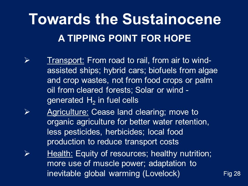 Towards the Sustainocene  Transport: From road to rail, from air to wind- assisted ships; hybrid cars; biofuels from algae and crop wastes, not from food crops or palm oil from cleared forests; Solar or wind - generated H 2 in fuel cells  Agriculture: Cease land clearing; move to organic agriculture for better water retention, less pesticides, herbicides; local food production to reduce transport costs  Health: Equity of resources; healthy nutrition; more use of muscle power; adaptation to inevitable global warming (Lovelock) A TIPPING POINT FOR HOPE Fig 28