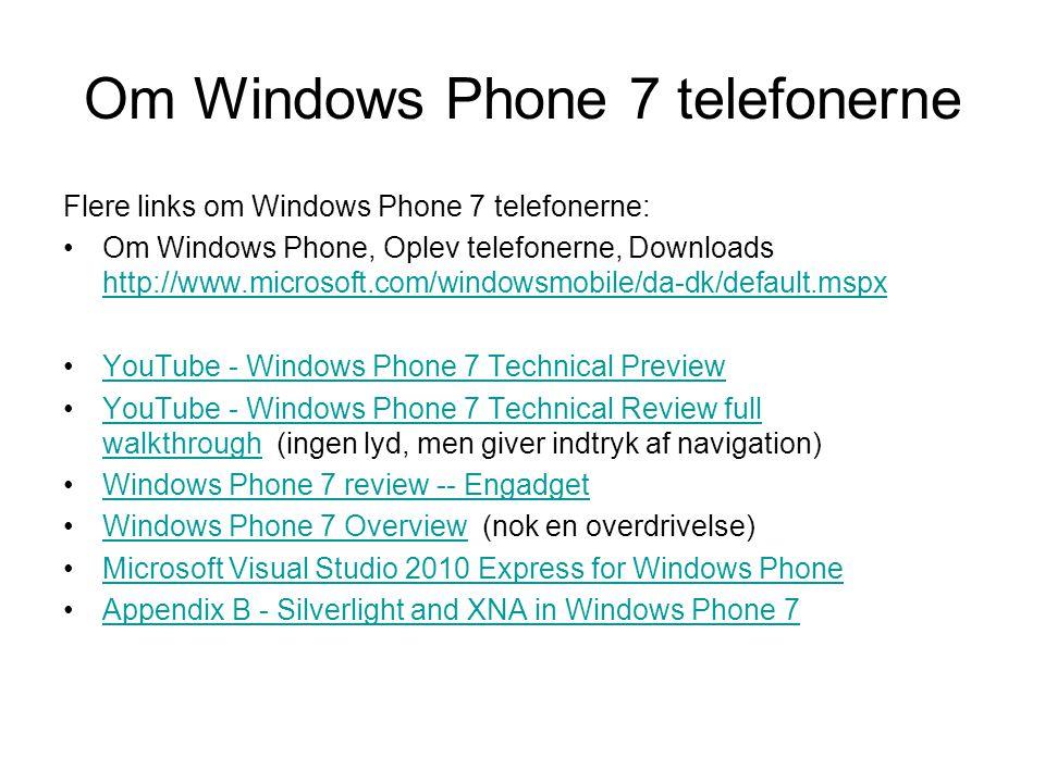 Om Windows Phone 7 telefonerne Flere links om Windows Phone 7 telefonerne: Om Windows Phone, Oplev telefonerne, Downloads http://www.microsoft.com/windowsmobile/da-dk/default.mspx http://www.microsoft.com/windowsmobile/da-dk/default.mspx YouTube - Windows Phone 7 Technical Preview YouTube - Windows Phone 7 Technical Review full walkthrough (ingen lyd, men giver indtryk af navigation)YouTube - Windows Phone 7 Technical Review full walkthrough Windows Phone 7 review -- Engadget Windows Phone 7 Overview (nok en overdrivelse)Windows Phone 7 Overview Microsoft Visual Studio 2010 Express for Windows Phone Appendix B - Silverlight and XNA in Windows Phone 7