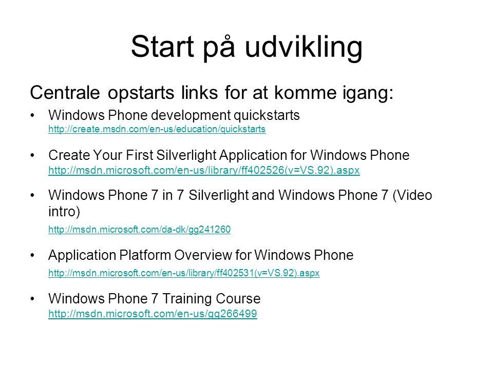Start på udvikling Centrale opstarts links for at komme igang: Windows Phone development quickstarts http://create.msdn.com/en-us/education/quickstarts http://create.msdn.com/en-us/education/quickstarts Create Your First Silverlight Application for Windows Phone http://msdn.microsoft.com/en-us/library/ff402526(v=VS.92).aspx http://msdn.microsoft.com/en-us/library/ff402526(v=VS.92).aspx Windows Phone 7 in 7 Silverlight and Windows Phone 7 (Video intro) http://msdn.microsoft.com/da-dk/gg241260 http://msdn.microsoft.com/da-dk/gg241260 Application Platform Overview for Windows Phone http://msdn.microsoft.com/en-us/library/ff402531(v=VS.92).aspx http://msdn.microsoft.com/en-us/library/ff402531(v=VS.92).aspx Windows Phone 7 Training Course http://msdn.microsoft.com/en-us/gg266499 http://msdn.microsoft.com/en-us/gg266499