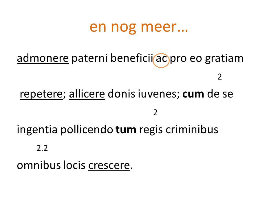 en nog meer… admonere paterni beneficii ac pro eo gratiam 2 repetere; allicere donis iuvenes; cum de se 2 ingentia pollicendo tum regis criminibus 2.2