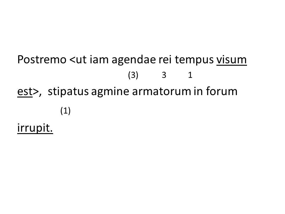 Postremo <ut iam agendae rei tempus visum (3) 3 1 est>, stipatus agmine armatorum in forum (1) irrupit.