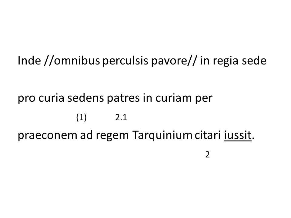 Inde //omnibus perculsis pavore// in regia sede pro curia sedens patres in curiam per (1) 2.1 praeconem ad regem Tarquinium citari iussit. 2