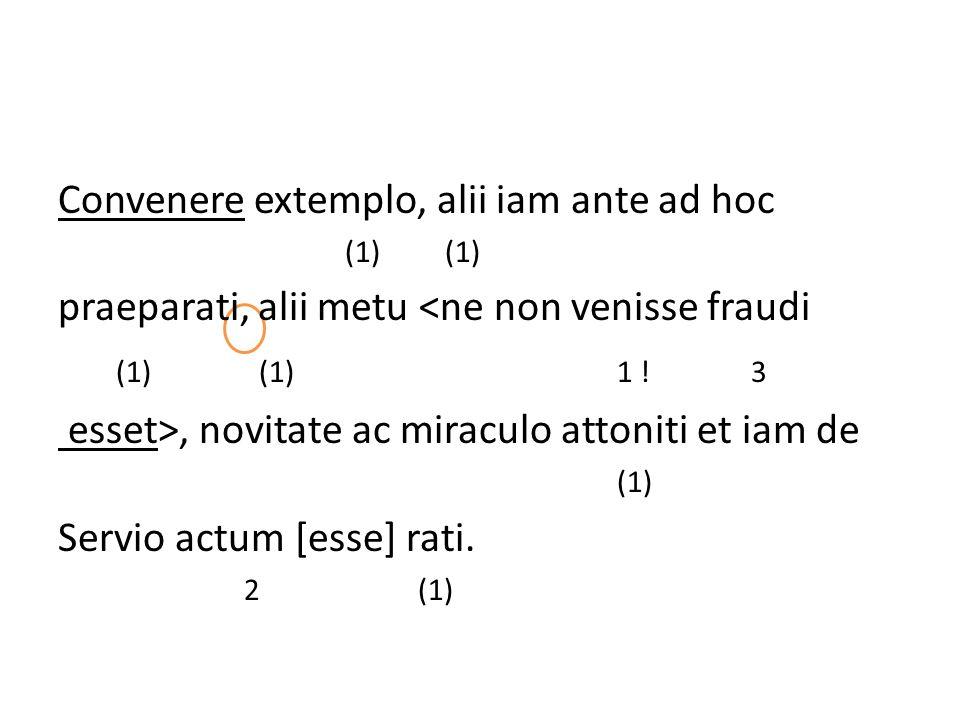 Convenere extemplo, alii iam ante ad hoc (1) (1) praeparati, alii metu <ne non venisse fraudi (1) (1) 1 ! 3 esset>, novitate ac miraculo attoniti et i