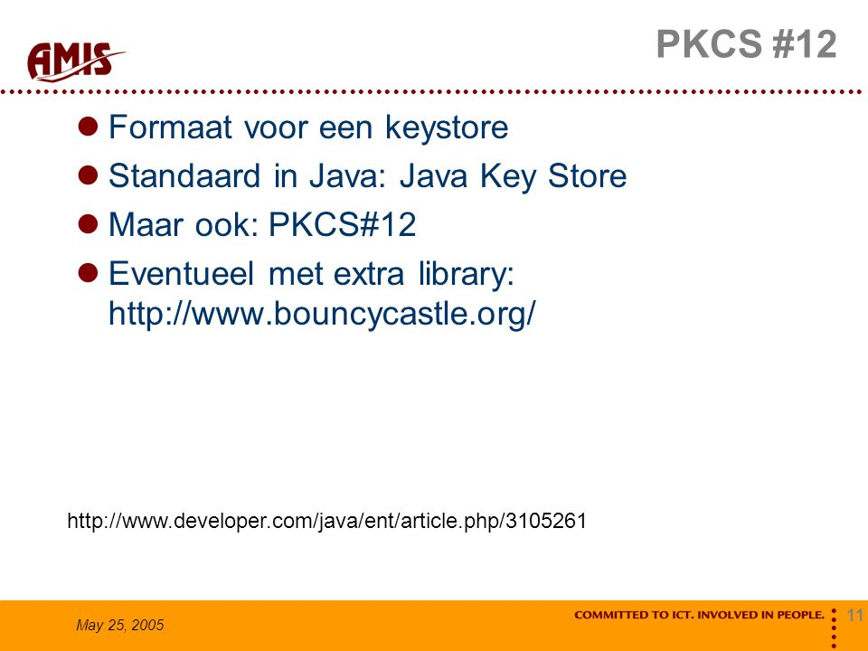 11 May 25, 2005 PKCS #12 Formaat voor een keystore Standaard in Java: Java Key Store Maar ook: PKCS#12 Eventueel met extra library: http://www.bouncycastle.org/ http://www.developer.com/java/ent/article.php/3105261