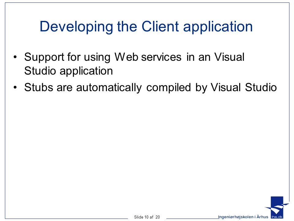 Ingeniørhøjskolen i Århus Slide 10 af 20 Developing the Client application Support for using Web services in an Visual Studio application Stubs are automatically compiled by Visual Studio
