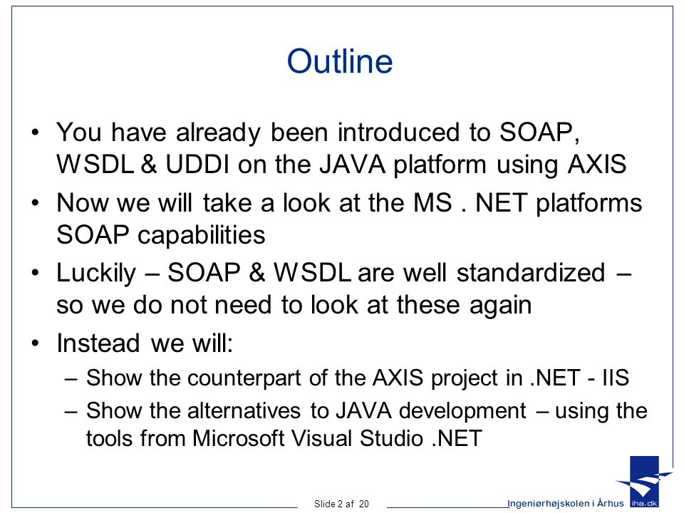Ingeniørhøjskolen i Århus Slide 2 af 20 Outline You have already been introduced to SOAP, WSDL & UDDI on the JAVA platform using AXIS Now we will take a look at the MS.
