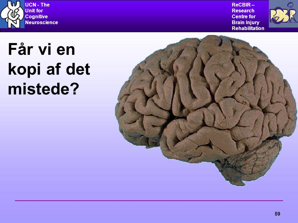 UCN - The Unit for Cognitive Neuroscience ReCBIR – Research Centre for Brain Injury Rehabilitation 59 Får vi en kopi af det mistede?