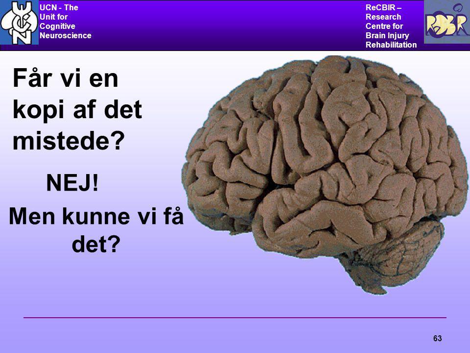 UCN - The Unit for Cognitive Neuroscience ReCBIR – Research Centre for Brain Injury Rehabilitation 63 Får vi en kopi af det mistede.