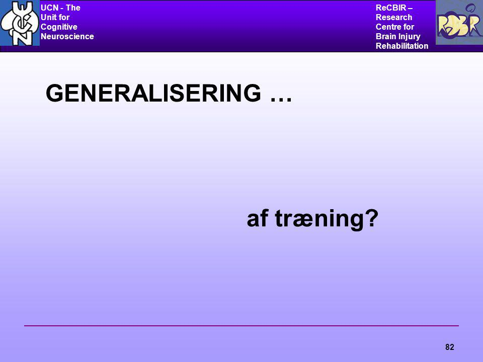 UCN - The Unit for Cognitive Neuroscience ReCBIR – Research Centre for Brain Injury Rehabilitation 82 GENERALISERING … af træning?
