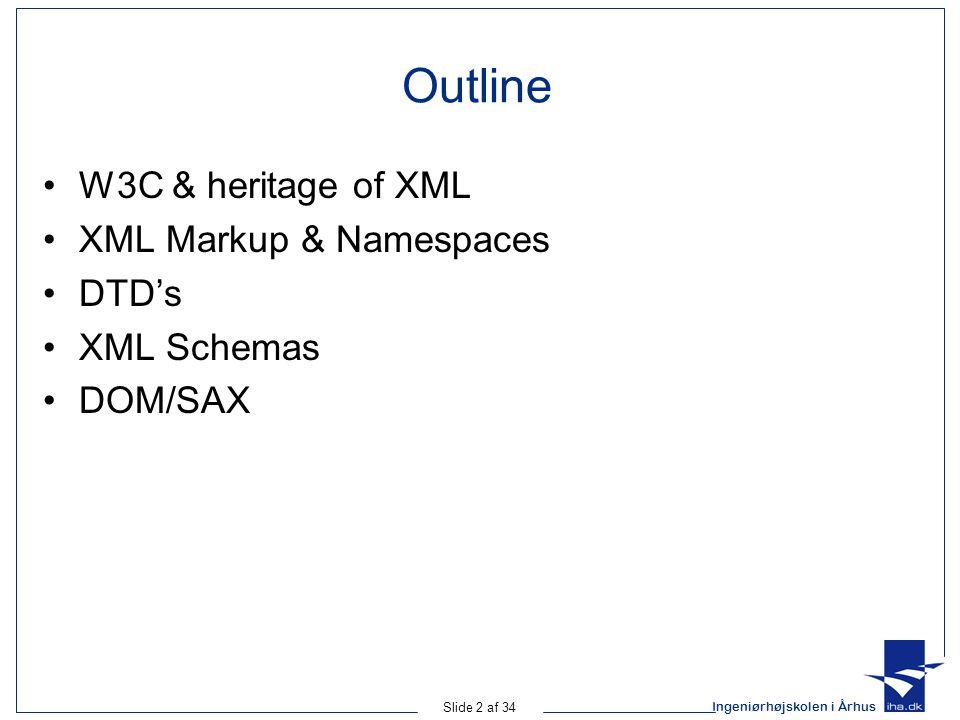 Ingeniørhøjskolen i Århus Slide 2 af 34 Outline W3C & heritage of XML XML Markup & Namespaces DTD's XML Schemas DOM/SAX