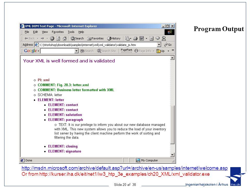 Ingeniørhøjskolen i Århus Slide 20 af 38 Program Output http://msdn.microsoft.com/archive/default.asp?url=/archive/en-us/samples/internet/welcome.asp Or from http://kurser.iha.dk/eit/net1/iw3_htp_3e_examples/ch20_XML/xml_validator.exe
