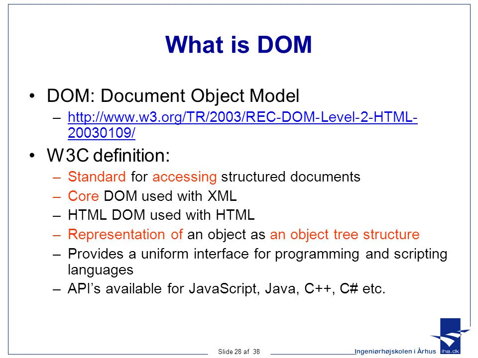Ingeniørhøjskolen i Århus Slide 28 af 38 What is DOM DOM: Document Object Model –http://www.w3.org/TR/2003/REC-DOM-Level-2-HTML- 20030109/http://www.w3.org/TR/2003/REC-DOM-Level-2-HTML- 20030109/ W3C definition: –Standard for accessing structured documents –Core DOM used with XML –HTML DOM used with HTML –Representation of an object as an object tree structure –Provides a uniform interface for programming and scripting languages –API's available for JavaScript, Java, C++, C# etc.
