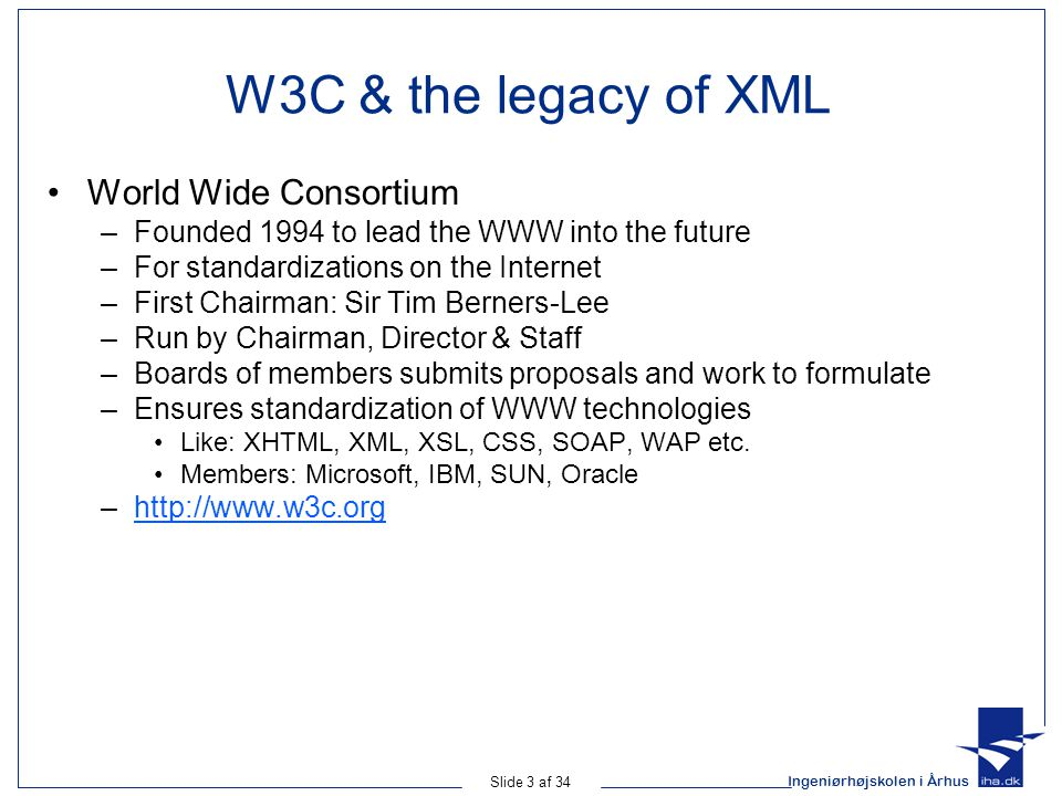 Ingeniørhøjskolen i Århus Slide 3 af 34 W3C & the legacy of XML World Wide Consortium –Founded 1994 to lead the WWW into the future –For standardizations on the Internet –First Chairman: Sir Tim Berners-Lee –Run by Chairman, Director & Staff –Boards of members submits proposals and work to formulate –Ensures standardization of WWW technologies Like: XHTML, XML, XSL, CSS, SOAP, WAP etc.