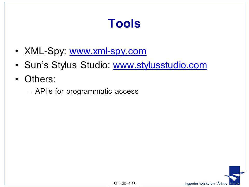 Ingeniørhøjskolen i Århus Slide 36 af 38 Tools XML-Spy: www.xml-spy.comwww.xml-spy.com Sun's Stylus Studio: www.stylusstudio.comwww.stylusstudio.com Others: –API's for programmatic access