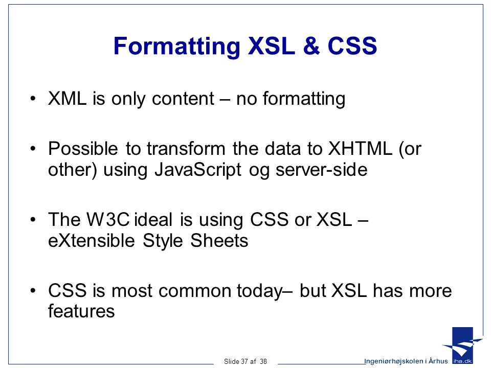 Ingeniørhøjskolen i Århus Slide 37 af 38 Formatting XSL & CSS XML is only content – no formatting Possible to transform the data to XHTML (or other) using JavaScript og server-side The W3C ideal is using CSS or XSL – eXtensible Style Sheets CSS is most common today– but XSL has more features