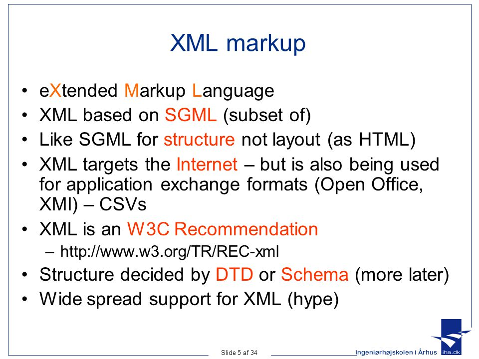 Ingeniørhøjskolen i Århus Slide 5 af 34 XML markup eXtended Markup Language XML based on SGML (subset of) Like SGML for structure not layout (as HTML) XML targets the Internet – but is also being used for application exchange formats (Open Office, XMI) – CSVs XML is an W3C Recommendation –http://www.w3.org/TR/REC-xml Structure decided by DTD or Schema (more later) Wide spread support for XML (hype)
