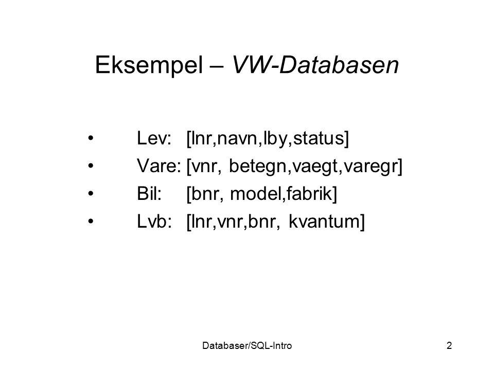 Databaser/SQL-Intro2 Eksempel – VW-Databasen Lev:[lnr,navn,lby,status] Vare:[vnr, betegn,vaegt,varegr] Bil:[bnr, model,fabrik] Lvb:[lnr,vnr,bnr, kvant
